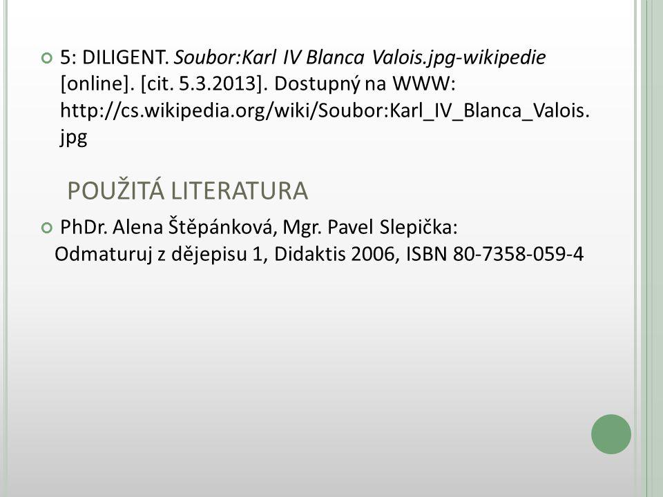 5: DILIGENT. Soubor:Karl IV Blanca Valois.jpg-wikipedie [online]. [cit. 5.3.2013]. Dostupný na WWW: http://cs.wikipedia.org/wiki/Soubor:Karl_IV_Blanca_Valois. jpg